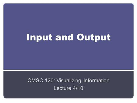 Input and Output CMSC 120: Visualizing Information Lecture 4/10.