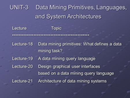UNIT-3 Data Mining Primitives, Languages, and System Architectures LectureTopic ********************************************** Lecture-18Data mining primitives: