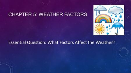 CHAPTER 5: WEATHER FACTORS Essential Question: What Factors Affect the Weather?