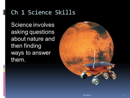Ch 1 Science Skills Science involves asking questions about nature and then finding ways to answer them. 1 Brazfield.