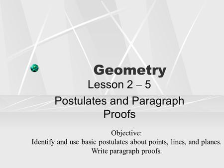 Geometry Lesson 2 – 5 Postulates and Paragraph Proofs Objective: Identify and use basic postulates about points, lines, and planes. Write paragraph proofs.