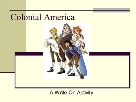 Colonial America A Write On Activity. Curriculum Standards Grade 3 The learner will be able to (ESSENTIAL) understand the daily life of early colonial.