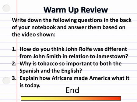 Write down the following questions in the back of your notebook and answer them based on the video shown: 1.How do you think John Rolfe was different.
