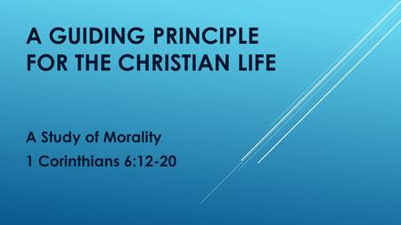 A GUIDING PRINCIPLE FOR THE CHRISTIAN LIFE A Study of Morality 1 Corinthians 6:12-20.