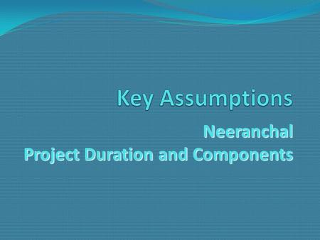 Neeranchal Project Duration and Components. Assumptions Around Project Duration At concept state, assumed a 5 to 7 year implementation period Recognize.