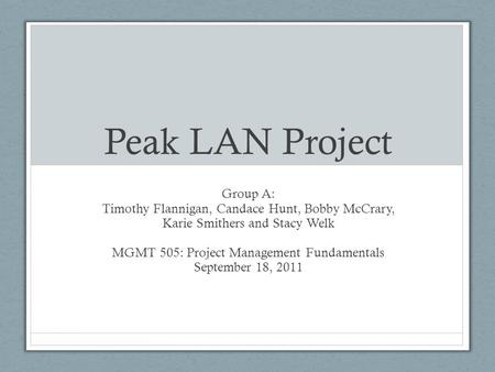 Peak LAN Project Group A: Timothy Flannigan, Candace Hunt, Bobby McCrary, Karie Smithers and Stacy Welk MGMT 505: Project Management Fundamentals September.