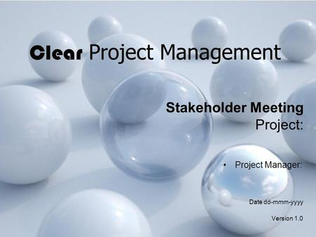 Clear Project Management Stakeholder Meeting Project: Project Manager: Date dd-mmm-yyyy Version 1.0.