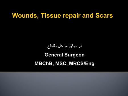 Wounds, Tissue repair and Scars د. موفق مزعل طلفاح General Surgeon MBChB, MSC, MRCS/Eng.