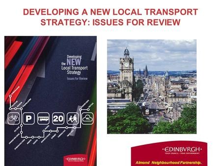 DEVELOPING A NEW LOCAL TRANSPORT STRATEGY: ISSUES FOR REVIEW Almond Neighbourhood Partnership.
