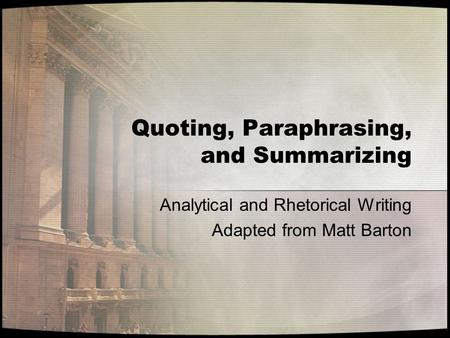 Quoting, Paraphrasing, and Summarizing Analytical and Rhetorical Writing Adapted from Matt Barton.
