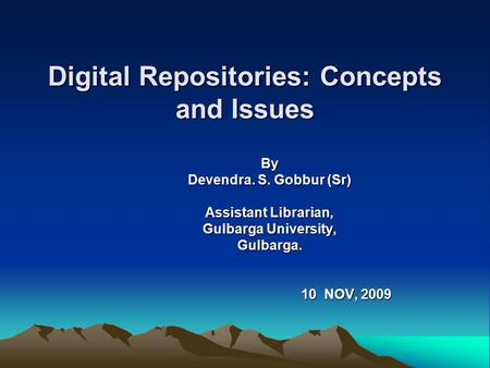 Digital Repositories: Concepts and Issues By Devendra. S. Gobbur (Sr) Assistant Librarian, Gulbarga University, Gulbarga. 10 NOV, 2009 10 NOV, 2009.