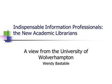 Indispensable Information Professionals: the New Academic Librarians A view from the University of Wolverhampton Wendy Bastable.