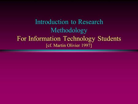 Introduction to Research Methodology For Information Technology Students [cf. Martin Olivier 1997]