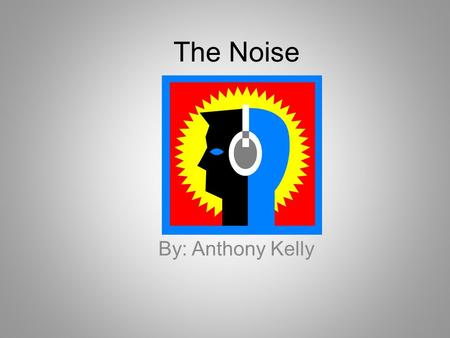 The Noise By: Anthony Kelly. The Noise By: Anthony Kelly.