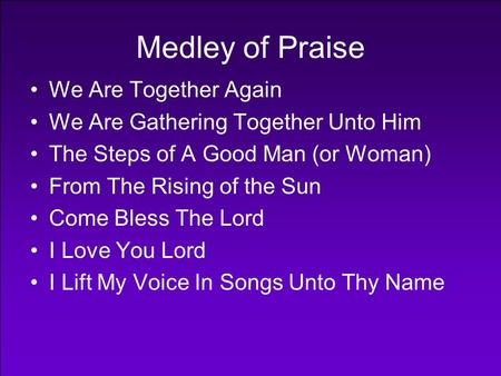 Medley of Praise We Are Together Again We Are Gathering Together Unto Him The Steps of A Good Man (or Woman) From The Rising of the Sun Come Bless The.