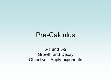 Pre-Calculus 5-1 and 5-2 Growth and Decay Objective: Apply exponents.