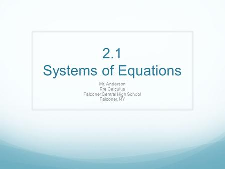 2.1 Systems of Equations Mr. Anderson Pre Calculus Falconer Central High School Falconer, NY.