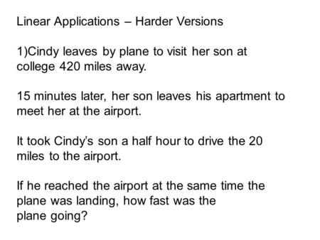 Linear Applications – Harder Versions 1)Cindy leaves by plane to visit her son at college 420 miles away. 15 minutes later, her son leaves his apartment.