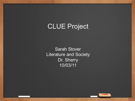 CLUE Project Sarah Stover Literature and Society Dr. Sherry 10/03/11.