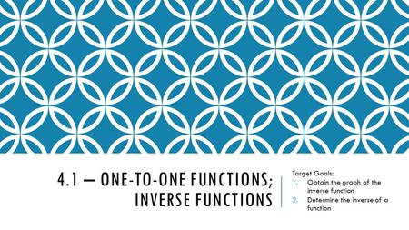 4.1 – ONE-TO-ONE FUNCTIONS; INVERSE FUNCTIONS Target Goals: 1.Obtain the graph of the inverse function 2.Determine the inverse of a function.