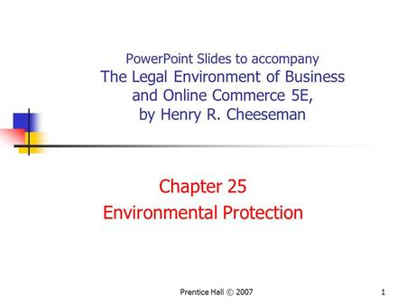 Prentice Hall © 20071 PowerPoint Slides to accompany The Legal Environment of Business and Online Commerce 5E, by Henry R. Cheeseman Chapter 25 Environmental.