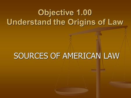 Objective 1.00 Understand the Origins of Law SOURCES OF AMERICAN LAW.