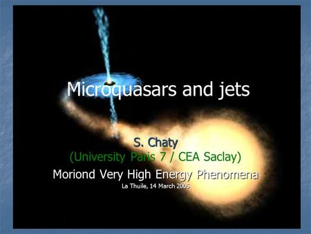 S. Chaty (University Paris 7 / CEA Saclay) Moriond Very High Energy Phenomena La Thuile, 14 March 2005 Microquasars and jets.