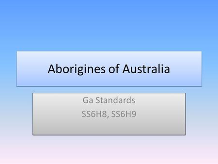 Aborigines of Australia Ga Standards SS6H8, SS6H9 Ga Standards SS6H8, SS6H9.
