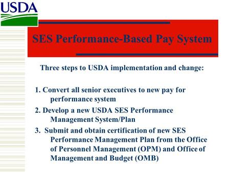 SES Performance-Based Pay System Three steps to USDA implementation and change: 1. Convert all senior executives to new pay for performance system 2. Develop.