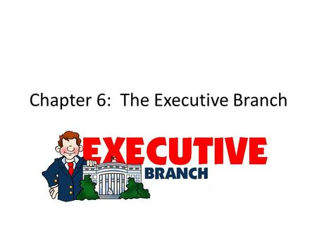 Chapter 6: The Executive Branch. Objectives: Explain essential Characteristics of the <strong>political</strong> system of the United States, including the organization.
