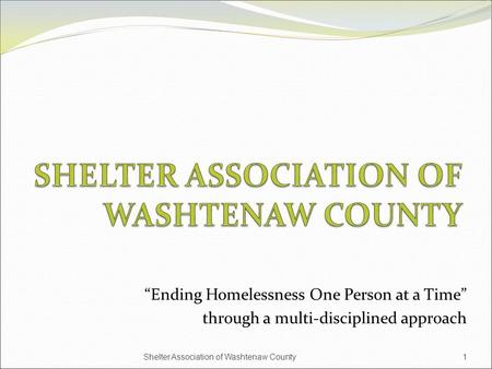 """Ending Homelessness One Person at a Time"" through a multi-disciplined approach 1Shelter Association of Washtenaw County."