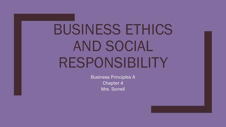 BUSINESS ETHICS AND SOCIAL RESPONSIBILITY Business Principles A Chapter 4 Mrs. Sorrell.