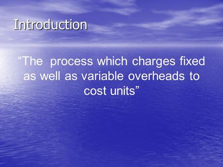 "Introduction ""The process which charges fixed as well as variable overheads to cost units"""