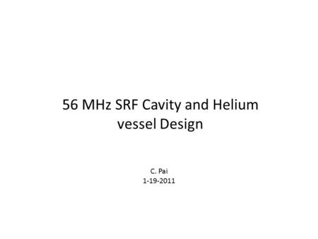 56 MHz SRF Cavity and Helium vessel Design C. Pai 1-19-2011.