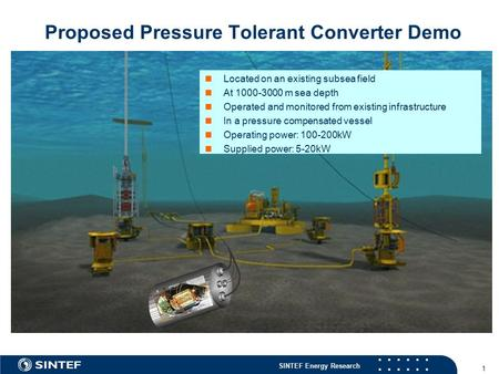 SINTEF Energy Research 1 Proposed Pressure Tolerant Converter Demo Located on an existing subsea field At 1000-3000 m sea depth Operated and monitored.