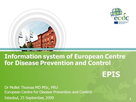 1 EPIS Dr Mollet Thomas MD MSc, PRU European Centre for Disease Prevention and Control Istanbul, 25 September, 2009 Information system of European Centre.