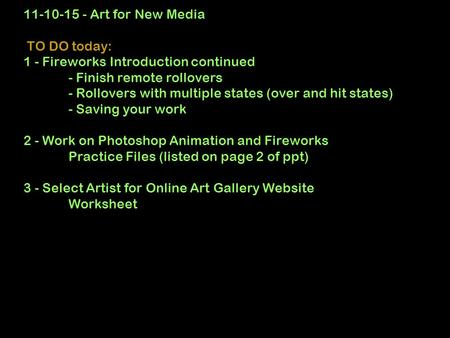 11-10-15 - Art for New Media TO DO today: 1 - Fireworks Introduction continued - Finish remote rollovers - Rollovers with multiple states (over and hit.