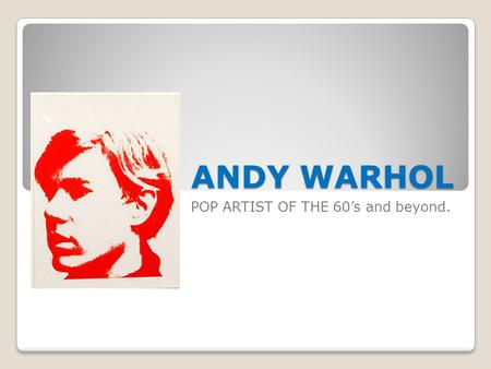 ANDY WARHOL POP ARTIST OF THE 60's and beyond. Warhol-LIFE and WORKS Andrew Warhola (August 6, 1928 – February 22, 1987), more commonly known as Andy.