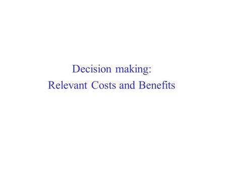 Decision making: Relevant Costs and Benefits. Cost Concepts for Decision Making A relevant cost/benefit is a cost/benefit that differs between alternatives.