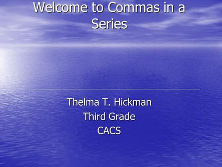 Welcome to Commas in a Series Thelma T. Hickman Third Grade CACS.