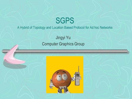 SGPS A Hybrid of Topology and Location Based Protocol for Ad hoc Networks Jingyi Yu Computer Graphics Group.