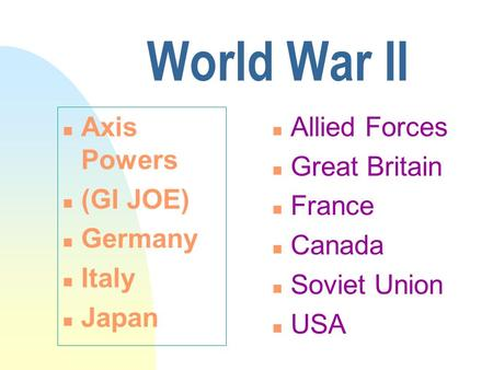 World War II n Axis Powers n (GI JOE) n Germany n Italy n Japan n Allied Forces n Great Britain n France n Canada n Soviet Union n USA.
