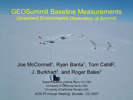 AON 2008 GEOSummit Baseline Measurements (Greenland Environmental Observatory at Summit) Joe McConnell 1, Ryan Banta 1, Tom Cahill 2, J. Burkhart 3, and.