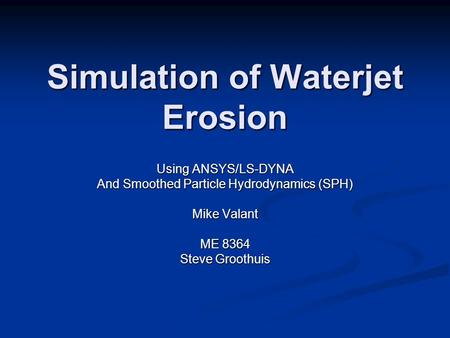 Simulation of Waterjet Erosion Using ANSYS/LS-DYNA And Smoothed Particle Hydrodynamics (SPH) Mike Valant ME 8364 Steve Groothuis.