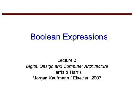 Boolean Expressions Lecture 3 Digital Design and Computer Architecture Harris & Harris Morgan Kaufmann / Elsevier, 2007.