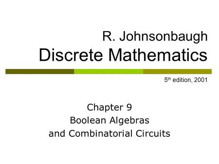 R. Johnsonbaugh Discrete Mathematics 5 th edition, 2001 Chapter 9 Boolean Algebras and Combinatorial Circuits.