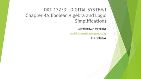 DKT 122/3 - DIGITAL SYSTEM I Chapter 4A:Boolean Algebra and Logic Simplification) Mohd ridzuan mohd nor 019-3806067.