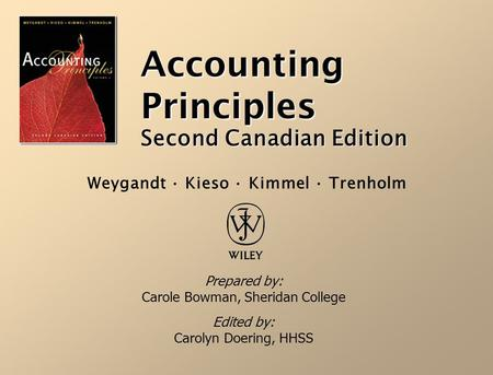 Accounting Principles Second Canadian Edition Prepared by: Carole Bowman, Sheridan College Edited by: Carolyn Doering, HHSS Weygandt · Kieso · Kimmel.