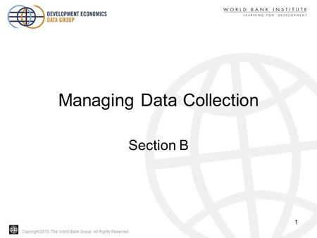 Copyright 2010, The World Bank Group. All Rights Reserved. Managing Data Collection Section B 1.