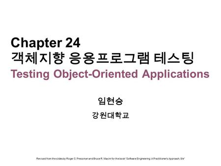 Chapter 24 객체지향 응용프로그램 테스팅 Testing Object-Oriented Applications 임현승 강원대학교 Revised from the slides by Roger S. Pressman and Bruce R. Maxim for the book.